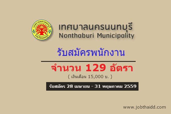 ( รับสมัคร 129 อัตรา ) เงินเดือน 15,000 บ.  เทศบาลนครนนทบุรี  รับสมัครพนักงาน เปิดรับสมัครถึง 31 พ.ค. 59