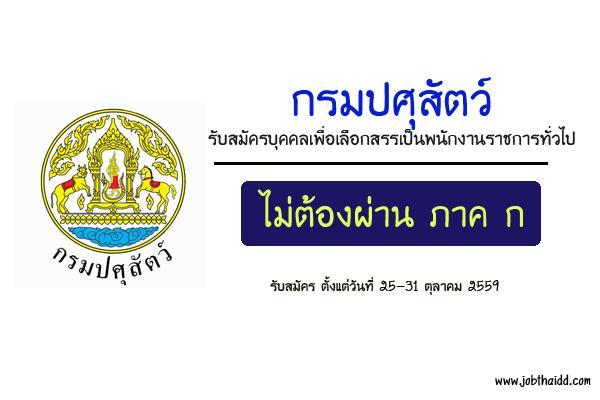 กรมปศุสัตว์  รับสมัครบุคคลเพื่อเลือกสรรเป็นพนักงานราชการทั่วไป เปิดรับสมัคร 25 - 31 ตุลาคม 2559