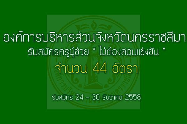 รับเยอะ 44 อัตรา อบจ.นครราชสีมา รับสมัครครูผู้ช่วย (ไม่ต้องสอบแข่งขัน) รับสมัคร 24 - 30 ธ.ค. 58