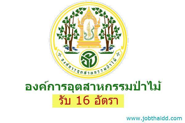 รับ 16 อัตรา องค์การอุตสาหกรรมป่าไม้ รับสมัครบุคคลเพื่อคัดเลือกเป็นพนักงานสัญญาจ้าง รับสมัครถึง 30 พ.ค.59