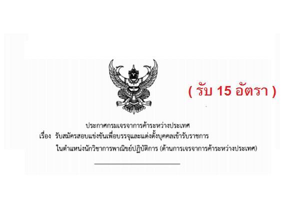 ( รับ 15 อัตรา ) กรมเจรจาการค้าระหว่างประเทศ  รับสมัครสอบแข่งขันเพื่อบรรจุและแต่งตั้งบุคคลเข้ารับราชการ
