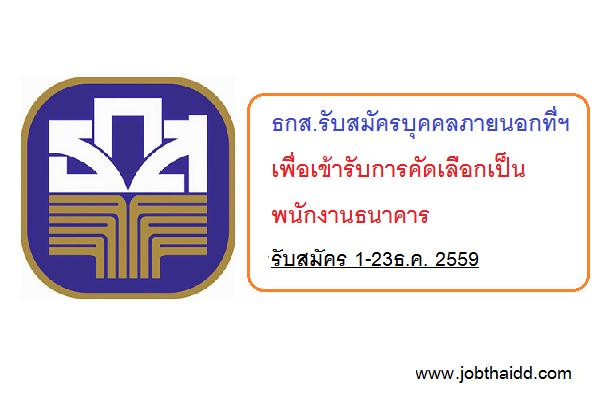 ธกส.รับสมัครบุคคลภายนอกที่ฯ เพื่อเข้ารับการคัดเลือกเป็นพนักงานธนาคาร รับ 1-23ธ.ค. 2559