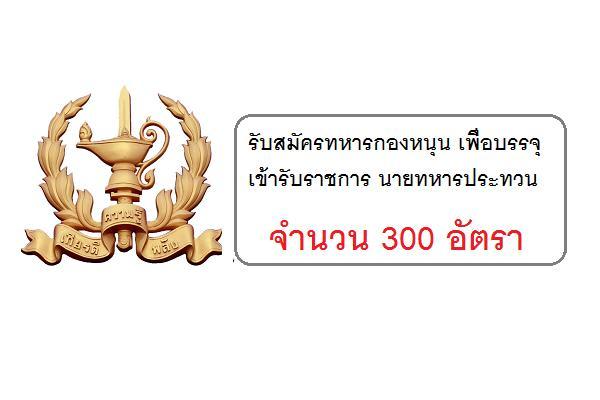 ศูนย์การทหารราบ รับสมัครทหารกองหนุน เพื่อบรรจุเข้ารับราชการ นายทหารประทวน 300 อัตรา ประจำปี 2560