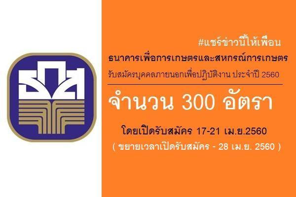 ( รับสมัคร 300 อัตรา ) ช/ญ ธ.ก.ส.รับสมัครบุคคลภายนอกเพื่อปฏิบัติงาน ประจำปี 2560