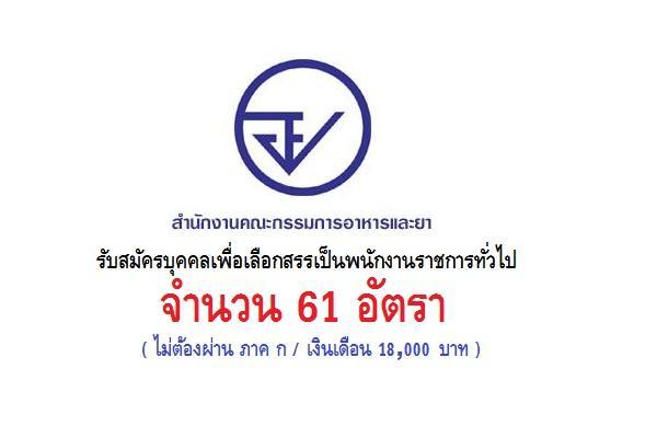 (ไม่ต้องผ่าน ภาค ก ) สำนักงานคณะกรรมการอาหารและยา รับสมัครบุคคลเพื่อเลือกสรรเป็นพนักงานราชการทั่วไป 61 อัตรา
