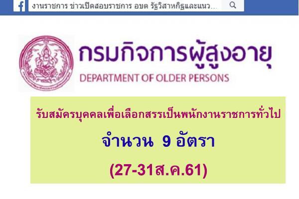กรมกิจการผู้สูงอายุ รับสมัครบุคคลเพื่อเลือกสรรเป็นพนักงานราชการทั่วไป 9 อัตรา(27-31ส.ค.61)