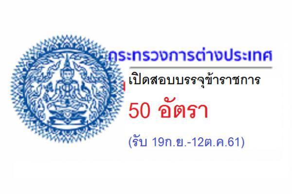 กระทรวงการต่างประเทศ  เปิดสอบบรรจุข้าราชการ 50 อัตรา (รับ 19ก.ย.-12ต.ค.61)
