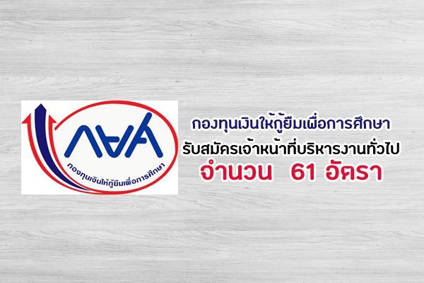 กองทุนเงินให้กู้ยืมเพื่อการศึกษา รับสมัครเจ้าหน้าที่บริหารงานทั่วไป 61 อัตรา