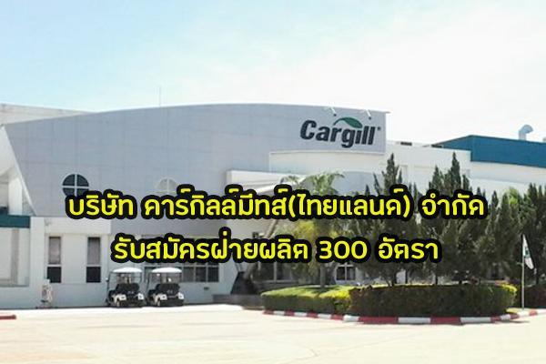บริษัท คาร์กิลล์มีทส์(ไทยแลนด์) จำกัด รับสมัครฝ่ายผลิต 300 อัตรา สวัสดิการดี + รายได้ 380-470 บาท/วัน
