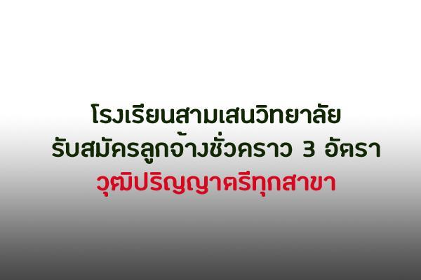 โรงเรียนสามเสนวิทยาลัย รับสมัครลูกจ้างชั่วคราว 3 อัตรา วุฒิปริญญาตรีทุกสาขา ตั้งแต่บัดนี้ถึง 31 กรกฎาคม 2562