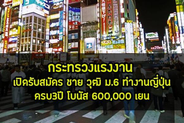 กระทรวงแรงงาน เปิดรับสมัคร ชาย วุฒิ ม.6 ทำงานญี่ปุ่น ครบ3ปี โบนัส 600,000 เยน