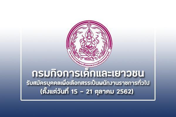 กรมกิจการเด็กและเยาวชน รับสมัครบุคคลเพื่อเลือกสรรเป็นพนักงานราชการทั่วไป  ตั้งแต่วันที่ 15 - 21 ตุลาคม 2562
