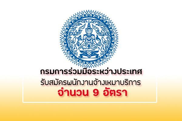 กรมการร่วมมือระหว่างประเทศ รับสมัครบุคคลเข้ารับการคัดเลือกเป็นบุคคลจ้างเหมาบริการ จำนวน 9 อัตรา