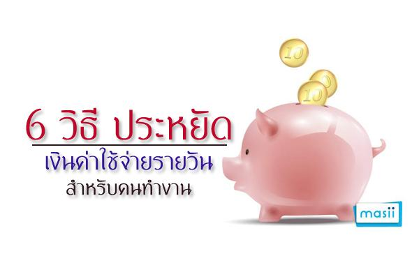6 วิธี ประหยัดเงินค่าใช้จ่ายรายวันสำหรับคนทำงาน
