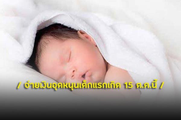 เริมจ่ายเงินอุดหนุนเด็กแรกเกิด 15 ตุลาคมนี้ เดือนละ600บาท